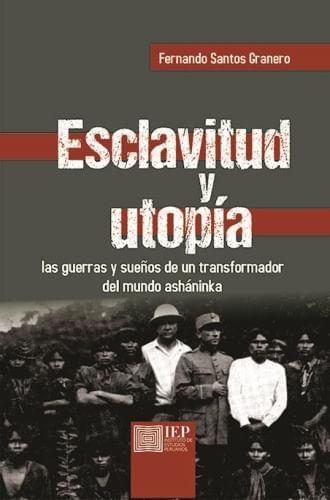 ESCLAVITUD Y UTOPIA. LAS GUERRAS Y SUEÑOS DE UN TRANSFORMADOR DEL MUNDO ASHANINKA